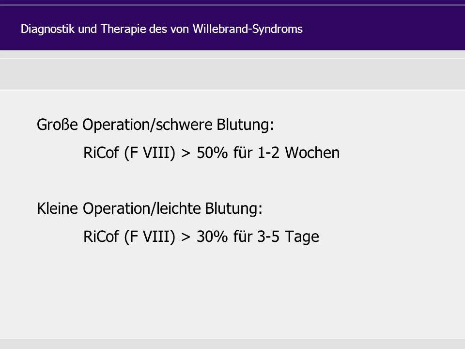 Große Operation/schwere Blutung: RiCof (F VIII) > 50% für 1-2 Wochen Kleine Operation/leichte Blutung: RiCof (F VIII) > 30% für 3-5 Tage Diagnostik und Therapie des von Willebrand-Syndroms