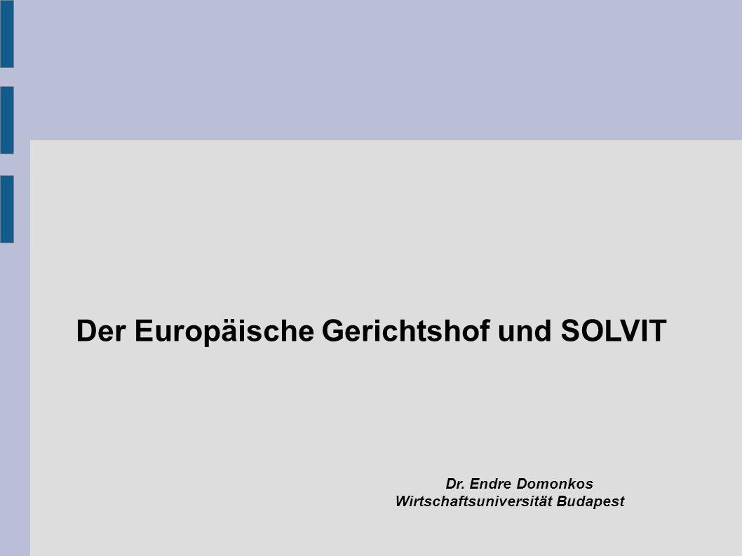 Der Europäische Gerichtshof und SOLVIT Dr. Endre Domonkos Wirtschaftsuniversität Budapest