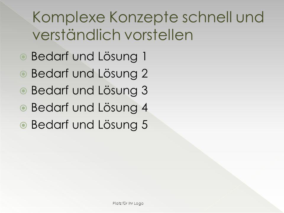  Bedarf und Lösung 1  Bedarf und Lösung 2  Bedarf und Lösung 3  Bedarf und Lösung 4  Bedarf und Lösung 5 Komplexe Konzepte schnell und verständlich vorstellen Platz für Ihr Logo