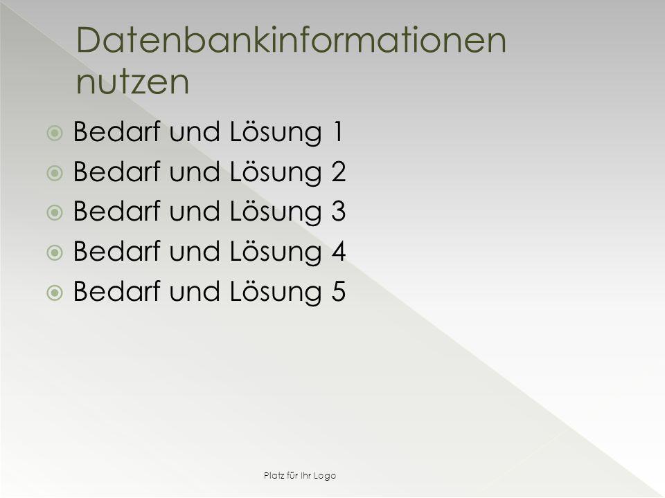  Bedarf und Lösung 1  Bedarf und Lösung 2  Bedarf und Lösung 3  Bedarf und Lösung 4  Bedarf und Lösung 5 Datenbankinformationen nutzen Platz für Ihr Logo