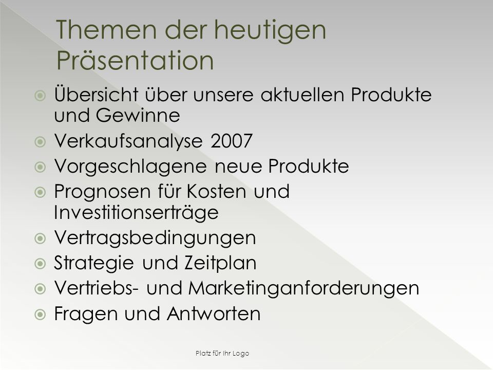  Übersicht über unsere aktuellen Produkte und Gewinne  Verkaufsanalyse 2007  Vorgeschlagene neue Produkte  Prognosen für Kosten und Investitionserträge  Vertragsbedingungen  Strategie und Zeitplan  Vertriebs- und Marketinganforderungen  Fragen und Antworten Themen der heutigen Präsentation Platz für Ihr Logo