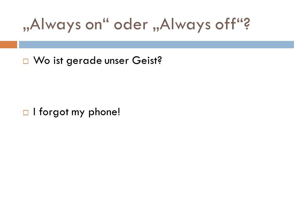 """""""Always on oder """"Always off  Wo ist gerade unser Geist  I forgot my phone!"""