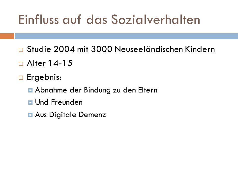 Einfluss auf das Sozialverhalten  Studie 2004 mit 3000 Neuseeländischen Kindern  Alter 14-15  Ergebnis:  Abnahme der Bindung zu den Eltern  Und Freunden  Aus Digitale Demenz