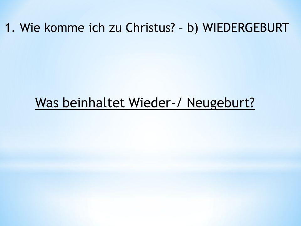 1. Wie komme ich zu Christus – b) WIEDERGEBURT Was beinhaltet Wieder-/ Neugeburt