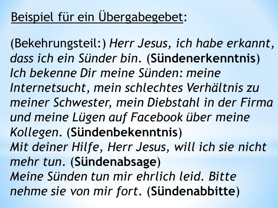 Beispiel für ein Übergabegebet: (Bekehrungsteil:) Herr Jesus, ich habe erkannt, dass ich ein Sünder bin.