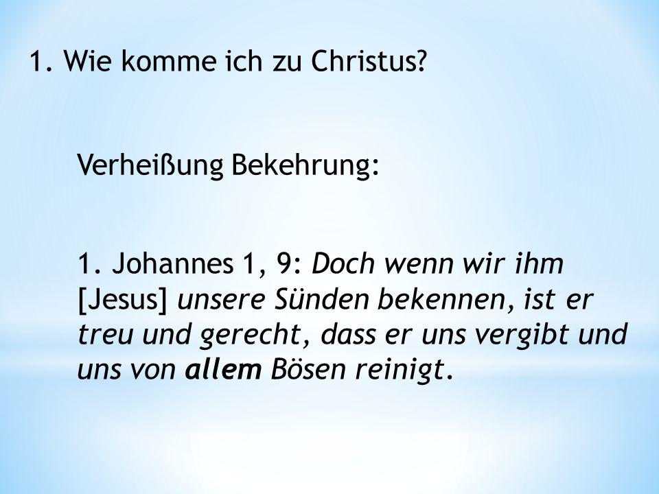 1. Wie komme ich zu Christus. Verheißung Bekehrung: 1.