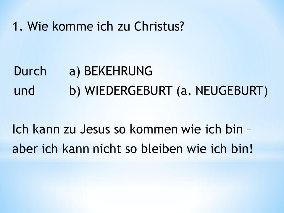 1. Wie komme ich zu Christus. Durcha) BEKEHRUNG undb) WIEDERGEBURT (a.