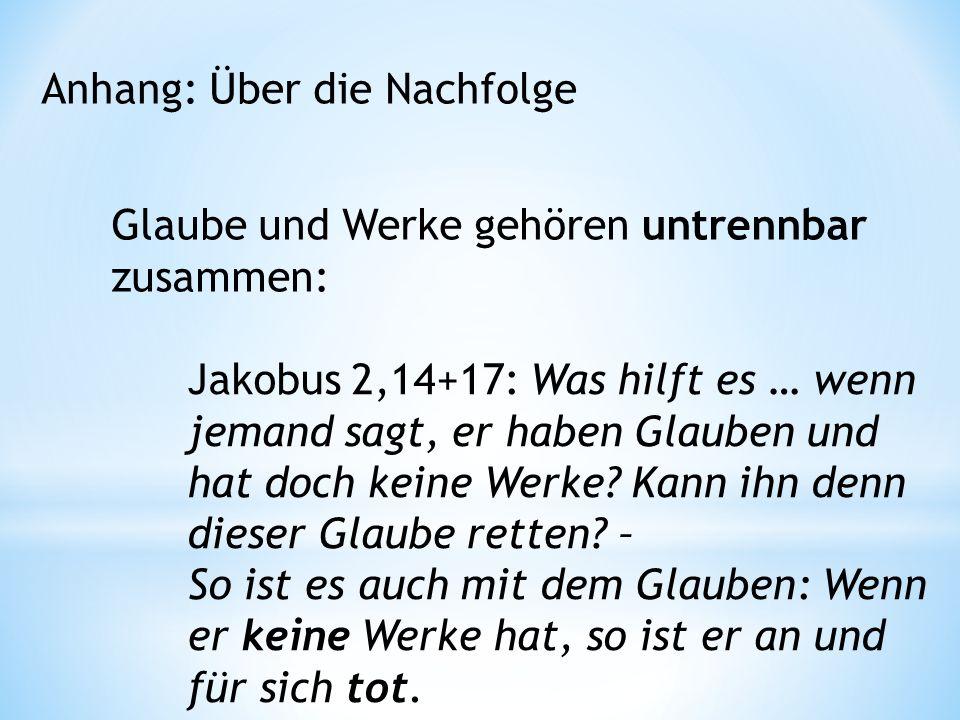 Anhang: Über die Nachfolge Glaube und Werke gehören untrennbar zusammen: Jakobus 2,14+17: Was hilft es … wenn jemand sagt, er haben Glauben und hat doch keine Werke.