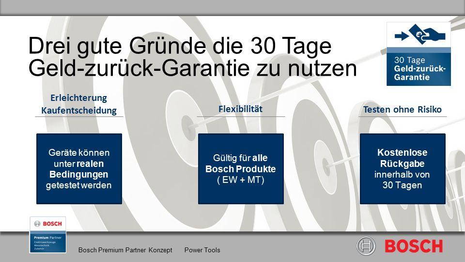 Bosch Premium Partner Konzept Power Tools Drei gute Gründe die 30 Tage Geld-zurück-Garantie zu nutzen Gültig für alle Bosch Produkte ( EW + MT) Flexibilität Geräte können unter realen Bedingungen getestet werden Erleichterung Kaufentscheidung Kostenlose Rückgabe innerhalb von 30 Tagen Testen ohne Risiko
