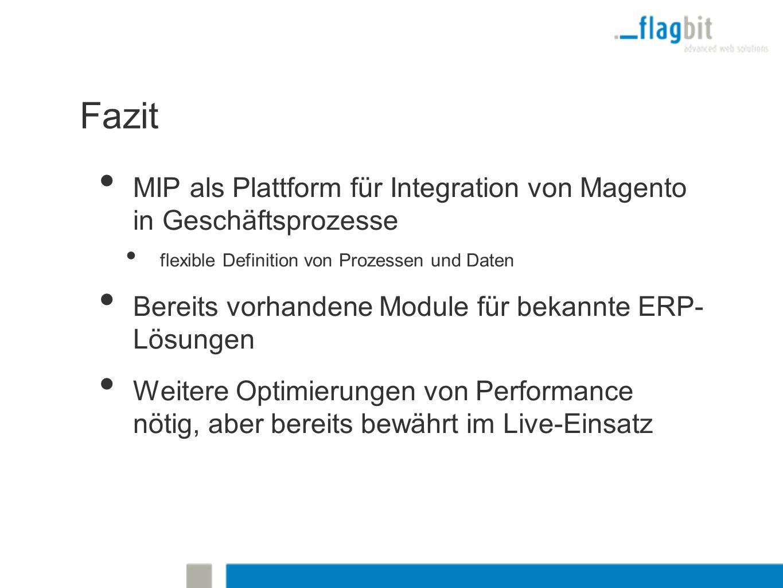 Fazit MIP als Plattform für Integration von Magento in Geschäftsprozesse flexible Definition von Prozessen und Daten Bereits vorhandene Module für bekannte ERP- Lösungen Weitere Optimierungen von Performance nötig, aber bereits bewährt im Live-Einsatz