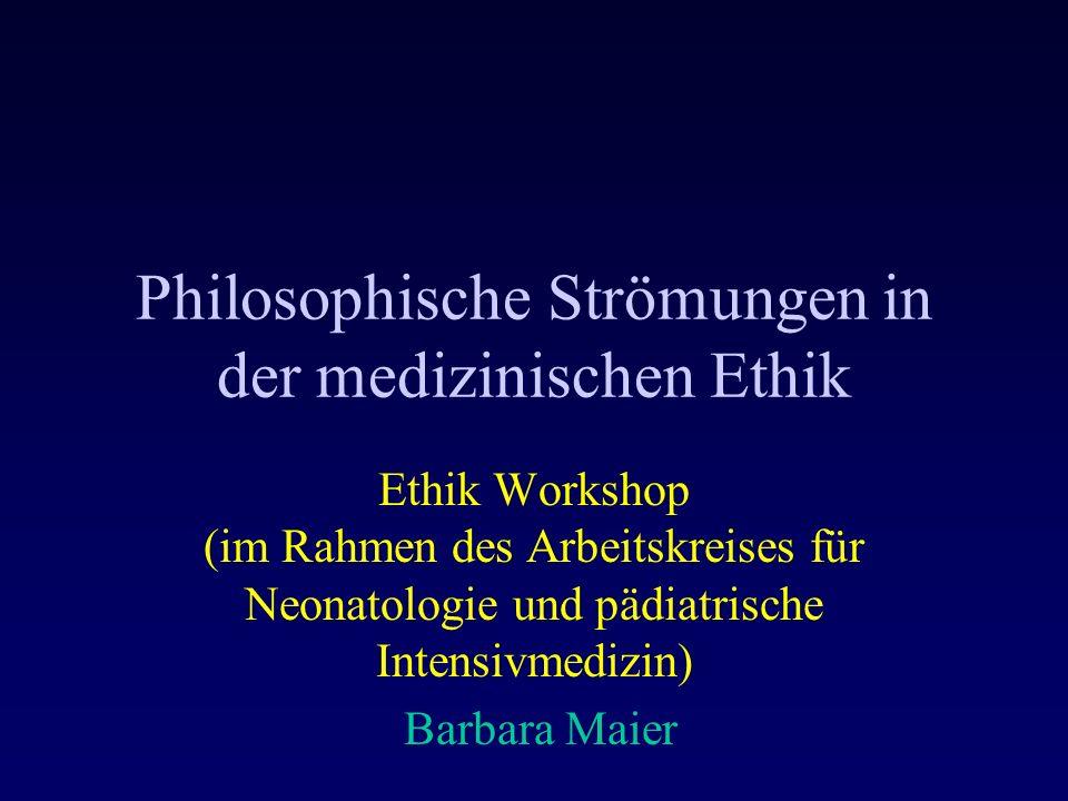 Philosophische Strömungen in der medizinischen Ethik Ethik Workshop (im Rahmen des Arbeitskreises für Neonatologie und pädiatrische Intensivmedizin) Barbara Maier