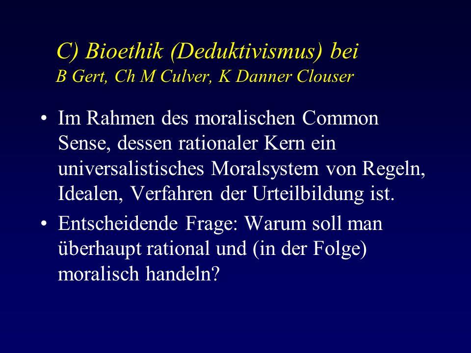 C) Bioethik (Deduktivismus) bei B Gert, Ch M Culver, K Danner Clouser Im Rahmen des moralischen Common Sense, dessen rationaler Kern ein universalistisches Moralsystem von Regeln, Idealen, Verfahren der Urteilbildung ist.