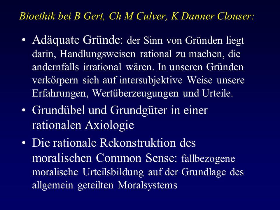 Bioethik bei B Gert, Ch M Culver, K Danner Clouser: Adäquate Gründe: der Sinn von Gründen liegt darin, Handlungsweisen rational zu machen, die andernfalls irrational wären.
