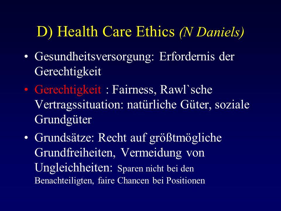 D) Health Care Ethics (N Daniels) Gesundheitsversorgung: Erfordernis der Gerechtigkeit Gerechtigkeit : Fairness, Rawl`sche Vertragssituation: natürliche Güter, soziale Grundgüter Grundsätze: Recht auf größtmögliche Grundfreiheiten, Vermeidung von Ungleichheiten: Sparen nicht bei den Benachteiligten, faire Chancen bei Positionen