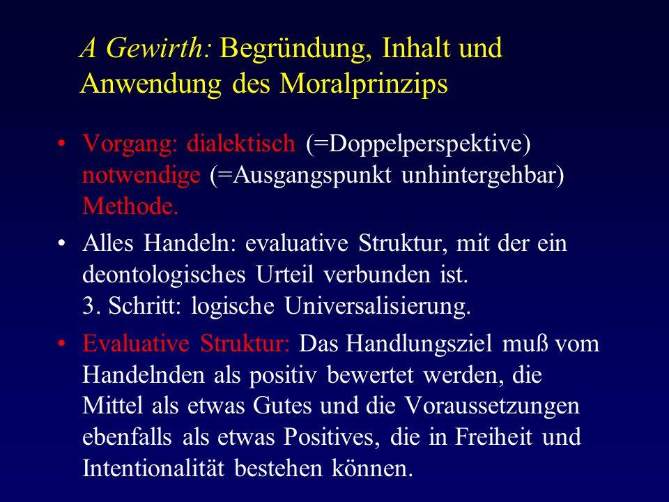 A Gewirth: Begründung, Inhalt und Anwendung des Moralprinzips Vorgang: dialektisch (=Doppelperspektive) notwendige (=Ausgangspunkt unhintergehbar) Methode.
