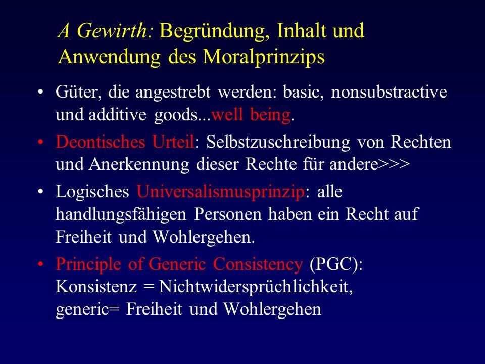 A Gewirth: Begründung, Inhalt und Anwendung des Moralprinzips Güter, die angestrebt werden: basic, nonsubstractive und additive goods...well being.
