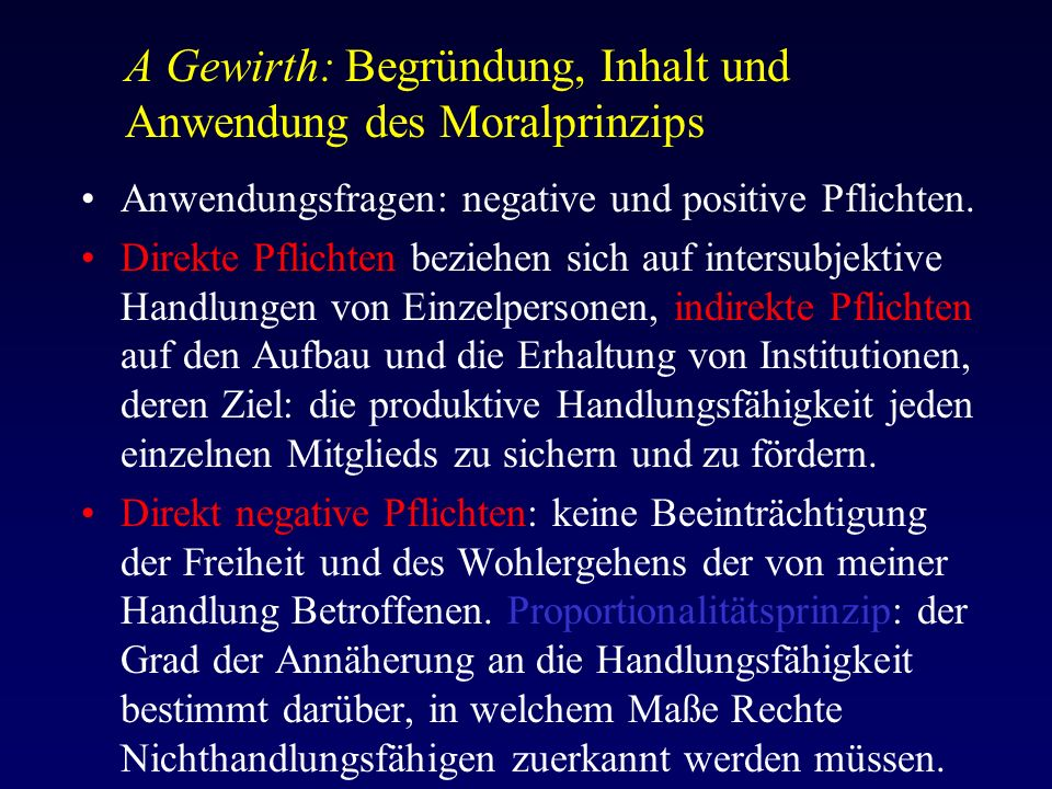 A Gewirth: Begründung, Inhalt und Anwendung des Moralprinzips Anwendungsfragen: negative und positive Pflichten.