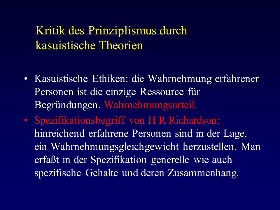 Kritik des Prinziplismus durch kasuistische Theorien Kasuistische Ethiken: die Wahrnehmung erfahrener Personen ist die einzige Ressource für Begründungen.