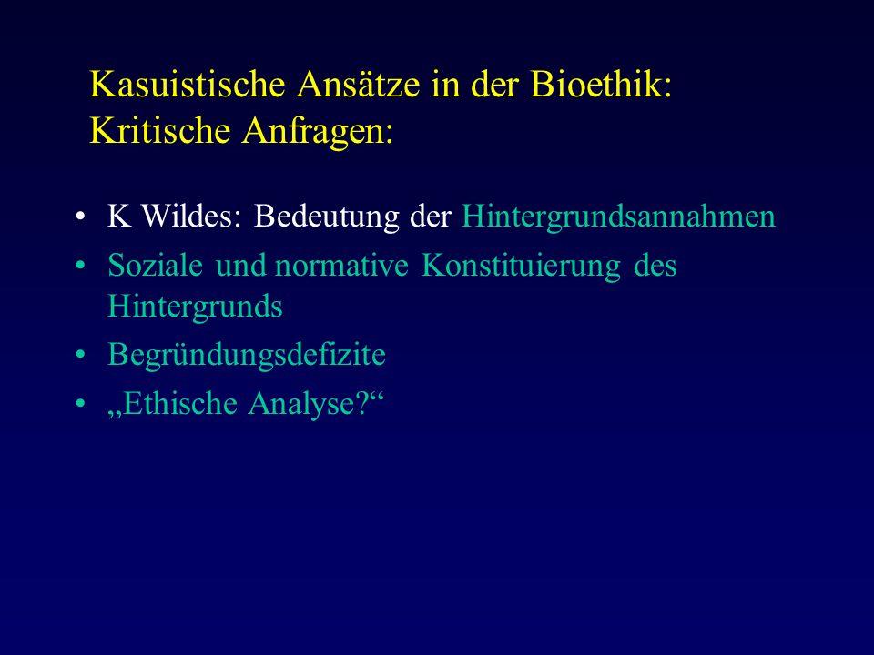 """Kasuistische Ansätze in der Bioethik: Kritische Anfragen: K Wildes: Bedeutung der Hintergrundsannahmen Soziale und normative Konstituierung des Hintergrunds Begründungsdefizite """"Ethische Analyse"""
