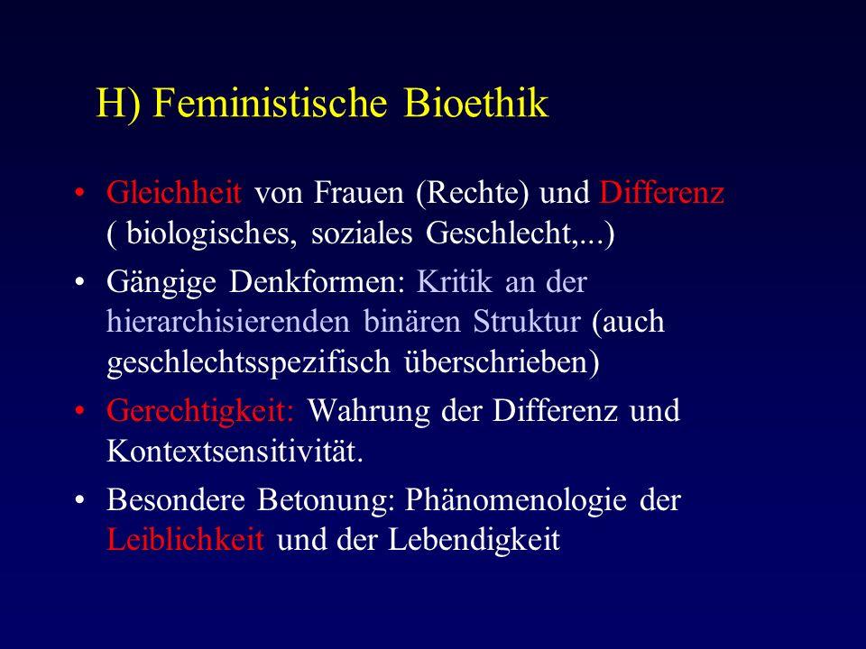 H) Feministische Bioethik Gleichheit von Frauen (Rechte) und Differenz ( biologisches, soziales Geschlecht,...) Gängige Denkformen: Kritik an der hierarchisierenden binären Struktur (auch geschlechtsspezifisch überschrieben) Gerechtigkeit: Wahrung der Differenz und Kontextsensitivität.