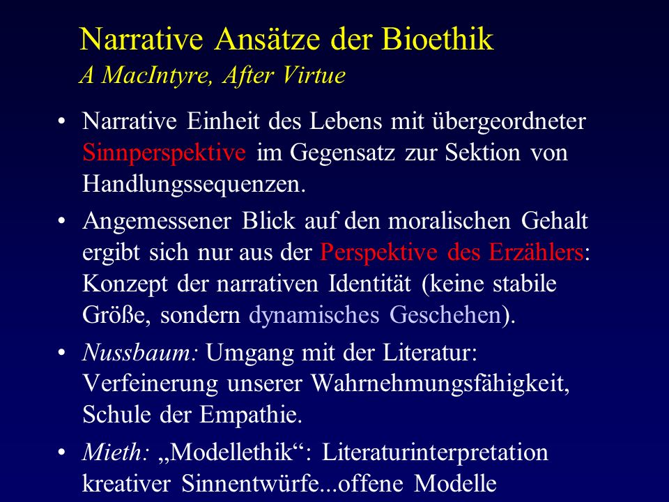 Narrative Ansätze der Bioethik A MacIntyre, After Virtue Narrative Einheit des Lebens mit übergeordneter Sinnperspektive im Gegensatz zur Sektion von Handlungssequenzen.
