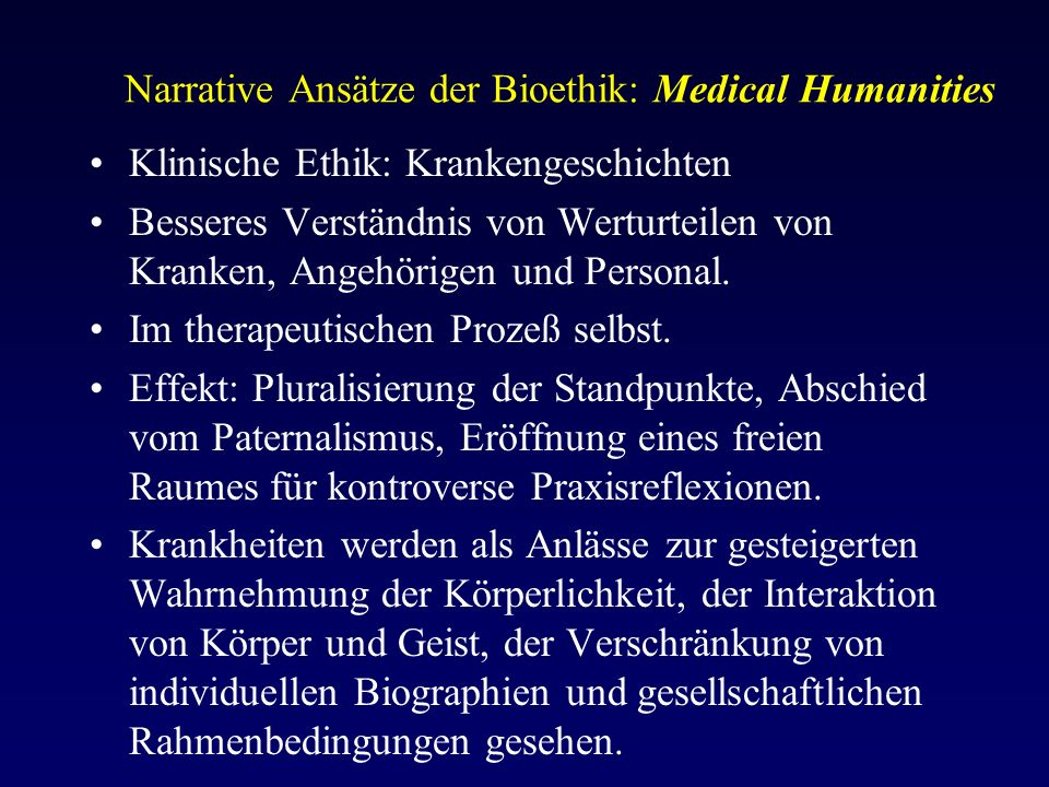 Narrative Ansätze der Bioethik: Medical Humanities Klinische Ethik: Krankengeschichten Besseres Verständnis von Werturteilen von Kranken, Angehörigen und Personal.
