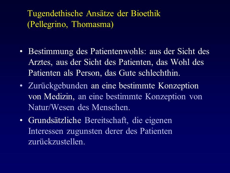Tugendethische Ansätze der Bioethik (Pellegrino, Thomasma) Bestimmung des Patientenwohls: aus der Sicht des Arztes, aus der Sicht des Patienten, das Wohl des Patienten als Person, das Gute schlechthin.