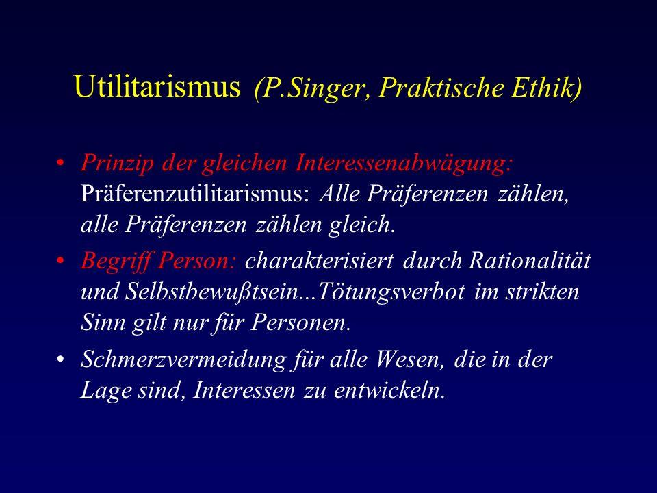 Utilitarismus (P.Singer, Praktische Ethik) Prinzip der gleichen Interessenabwägung: Präferenzutilitarismus: Alle Präferenzen zählen, alle Präferenzen zählen gleich.