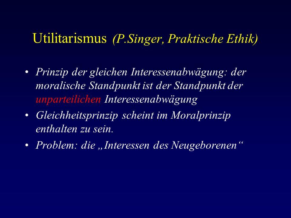 Utilitarismus (P.Singer, Praktische Ethik) Prinzip der gleichen Interessenabwägung: der moralische Standpunkt ist der Standpunkt der unparteilichen Interessenabwägung Gleichheitsprinzip scheint im Moralprinzip enthalten zu sein.