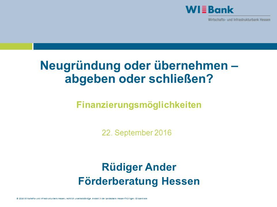 © 2016 Wirtschafts- und Infrastrukturbank Hessen, rechtlich unselbstständige Anstalt in der Landesbank Hessen-Thüringen Girozentrale Neugründung oder übernehmen – abgeben oder schließen.