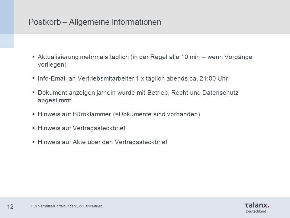 HDI VermittlerPortal für den Exklusivvertrieb 12 Postkorb – Allgemeine Informationen  Aktualisierung mehrmals täglich (in der Regel alle 10 min – wenn Vorgänge vorliegen)  Info-Email an Vertriebsmitarbeiter 1 x täglich abends ca.