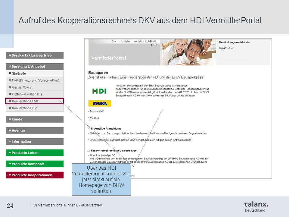 HDI VermittlerPortal für den Exklusivvertrieb 24 Aufruf des Kooperationsrechners DKV aus dem HDI VermittlerPortal Über das HDI Vermittlerportal können Sie jetzt direkt auf die Homepage von BHW verlinken
