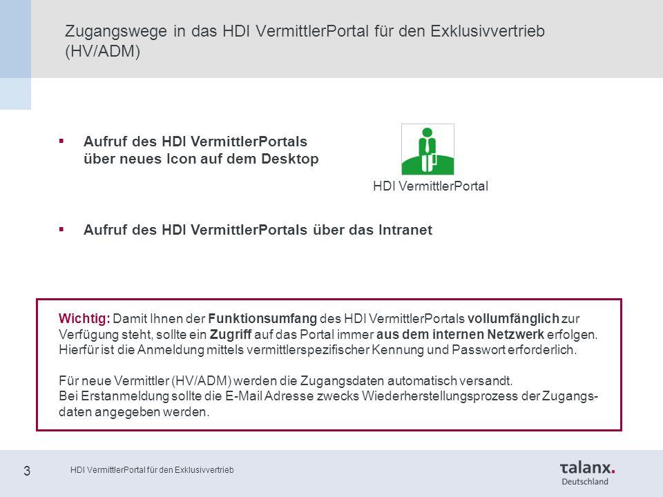 HDI VermittlerPortal für den Exklusivvertrieb 3 Zugangswege in das HDI VermittlerPortal für den Exklusivvertrieb (HV/ADM)  Aufruf des HDI VermittlerPortals über neues Icon auf dem Desktop  Aufruf des HDI VermittlerPortals über das Intranet HDI VermittlerPortal Wichtig: Damit Ihnen der Funktionsumfang des HDI VermittlerPortals vollumfänglich zur Verfügung steht, sollte ein Zugriff auf das Portal immer aus dem internen Netzwerk erfolgen.