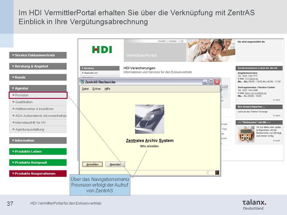 HDI VermittlerPortal für den Exklusivvertrieb 37 Im HDI VermittlerPortal erhalten Sie über die Verknüpfung mit ZentrAS Einblick in Ihre Vergütungsabrechnung Über das Navigationsmenü Provision erfolgt der Aufruf von ZentrAS