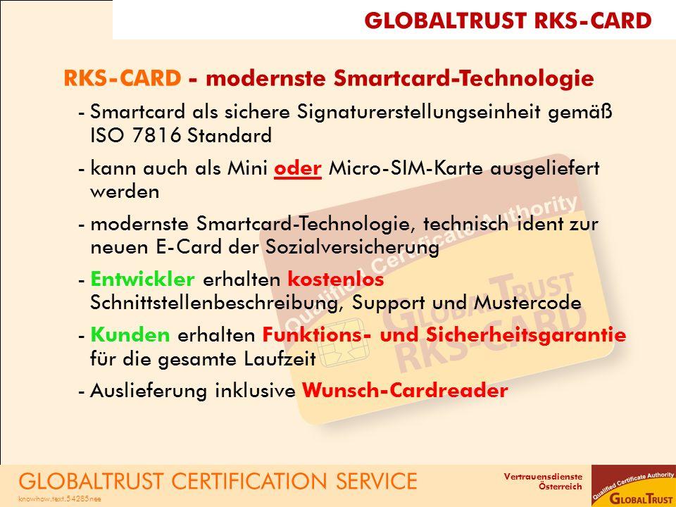 Vertrauensdienste Österreich RKS-CARD - modernste Smartcard-Technologie -Smartcard als sichere Signaturerstellungseinheit gemäß ISO 7816 Standard -kann auch als Mini oder Micro-SIM-Karte ausgeliefert werden -modernste Smartcard-Technologie, technisch ident zur neuen E-Card der Sozialversicherung -Entwickler erhalten kostenlos Schnittstellenbeschreibung, Support und Mustercode -Kunden erhalten Funktions- und Sicherheitsgarantie für die gesamte Laufzeit -Auslieferung inklusive Wunsch-Cardreader GLOBALTRUST CERTIFICATION SERVICE knowhow.text.54285nee GLOBALTRUST RKS-CARD