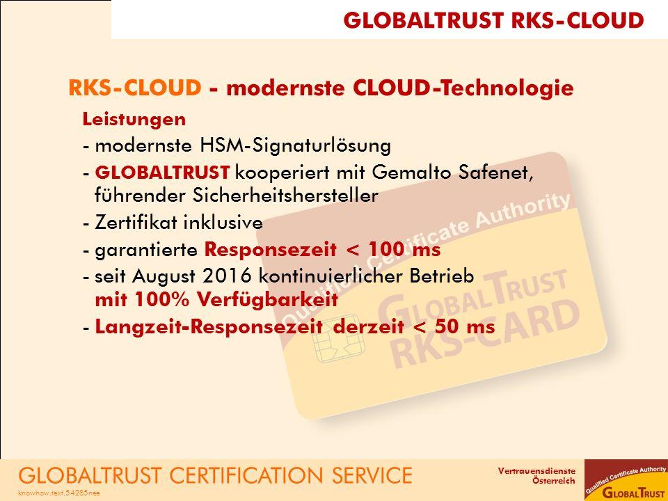 Vertrauensdienste Österreich RKS-CLOUD - modernste CLOUD-Technologie Leistungen -modernste HSM-Signaturlösung - GLOBALTRUST kooperiert mit Gemalto Safenet, führender Sicherheitshersteller -Zertifikat inklusive -garantierte Responsezeit < 100 ms -seit August 2016 kontinuierlicher Betrieb mit 100% Verfügbarkeit -Langzeit-Responsezeit derzeit < 50 ms GLOBALTRUST CERTIFICATION SERVICE knowhow.text.54285nee GLOBALTRUST RKS-CLOUD