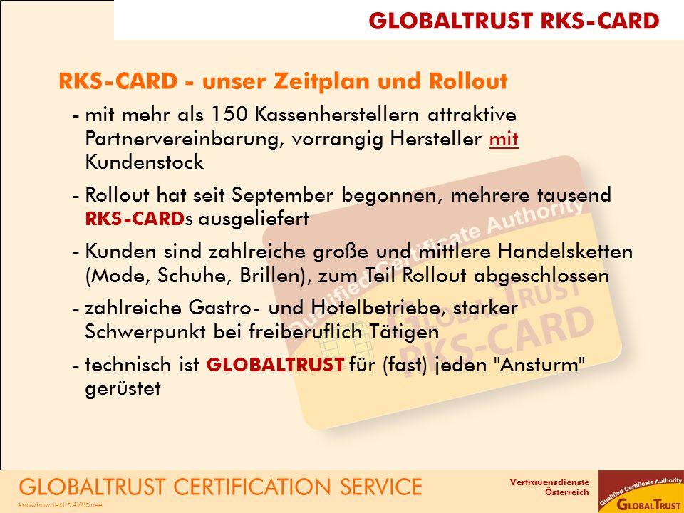 Vertrauensdienste Österreich RKS-CARD - unser Zeitplan und Rollout -mit mehr als 150 Kassenherstellern attraktive Partnervereinbarung, vorrangig Hersteller mit Kundenstock -Rollout hat seit September begonnen, mehrere tausend RKS-CARDs ausgeliefert -Kunden sind zahlreiche große und mittlere Handelsketten (Mode, Schuhe, Brillen), zum Teil Rollout abgeschlossen -zahlreiche Gastro- und Hotelbetriebe, starker Schwerpunkt bei freiberuflich Tätigen -technisch ist GLOBALTRUST für (fast) jeden Ansturm gerüstet GLOBALTRUST CERTIFICATION SERVICE knowhow.text.54285nee GLOBALTRUST RKS-CARD