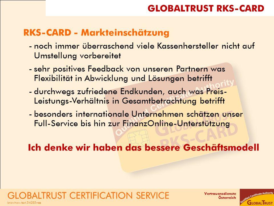 Vertrauensdienste Österreich GLOBALTRUST CERTIFICATION SERVICE knowhow.text.54285nee GLOBALTRUST RKS-CARD RKS-CARD - Markteinschätzung -noch immer überraschend viele Kassenhersteller nicht auf Umstellung vorbereitet -sehr positives Feedback von unseren Partnern was Flexibilität in Abwicklung und Lösungen betrifft -durchwegs zufriedene Endkunden, auch was Preis- Leistungs-Verhältnis in Gesamtbetrachtung betrifft -besonders internationale Unternehmen schätzen unser Full-Service bis hin zur FinanzOnline-Unterstützung Ich denke wir haben das bessere Geschäftsmodell