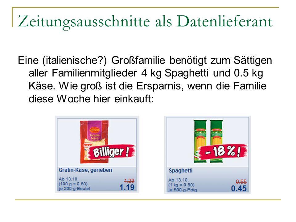 Zeitungsausschnitte als Datenlieferant Eine (italienische ) Großfamilie benötigt zum Sättigen aller Familienmitglieder 4 kg Spaghetti und 0.5 kg Käse.