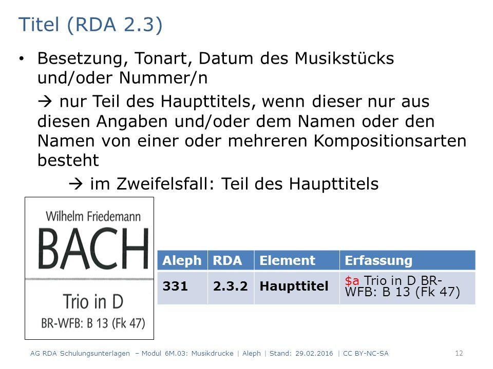 Titel (RDA 2.3) Besetzung, Tonart, Datum des Musikstücks und/oder Nummer/n  nur Teil des Haupttitels, wenn dieser nur aus diesen Angaben und/oder dem Namen oder den Namen von einer oder mehreren Kompositionsarten besteht  im Zweifelsfall: Teil des Haupttitels AG RDA Schulungsunterlagen – Modul 6M.03: Musikdrucke | Aleph | Stand: 29.02.2016 | CC BY-NC-SA 12 AlephRDAElementErfassung 3312.3.2Haupttitel $a Trio in D BR- WFB: B 13 (Fk 47)