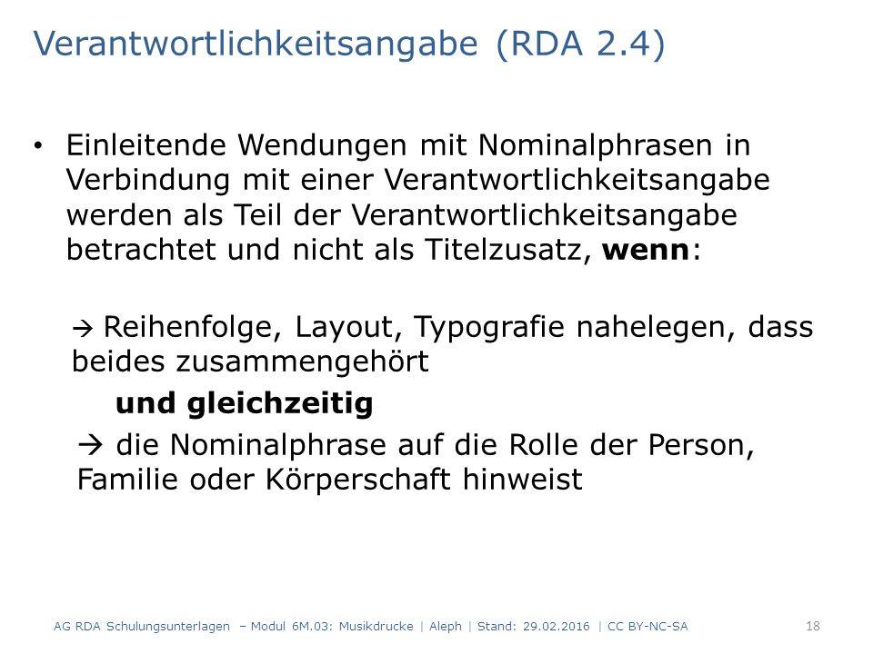 Verantwortlichkeitsangabe (RDA 2.4) Einleitende Wendungen mit Nominalphrasen in Verbindung mit einer Verantwortlichkeitsangabe werden als Teil der Verantwortlichkeitsangabe betrachtet und nicht als Titelzusatz, wenn:  Reihenfolge, Layout, Typografie nahelegen, dass beides zusammengehört und gleichzeitig  die Nominalphrase auf die Rolle der Person, Familie oder Körperschaft hinweist AG RDA Schulungsunterlagen – Modul 6M.03: Musikdrucke | Aleph | Stand: 29.02.2016 | CC BY-NC-SA 18