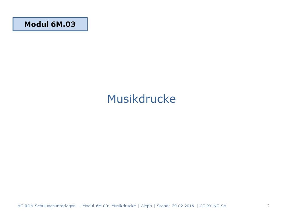Musikdrucke Modul 6M.03 2 AG RDA Schulungsunterlagen – Modul 6M.03: Musikdrucke | Aleph | Stand: 29.02.2016 | CC BY-NC-SA