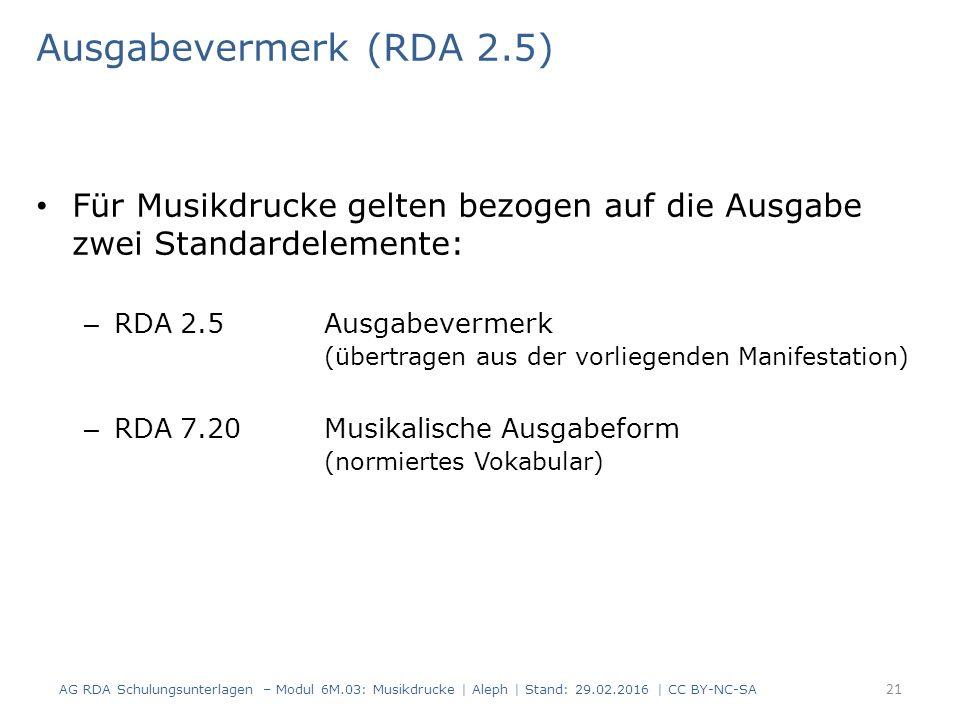 Ausgabevermerk (RDA 2.5) Für Musikdrucke gelten bezogen auf die Ausgabe zwei Standardelemente: – RDA 2.5 Ausgabevermerk (übertragen aus der vorliegenden Manifestation) – RDA 7.20Musikalische Ausgabeform (normiertes Vokabular) AG RDA Schulungsunterlagen – Modul 6M.03: Musikdrucke | Aleph | Stand: 29.02.2016 | CC BY-NC-SA 21