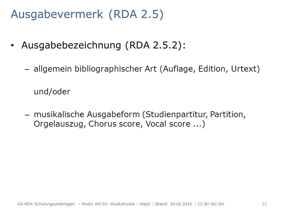 Ausgabevermerk (RDA 2.5) Ausgabebezeichnung (RDA 2.5.2): – allgemein bibliographischer Art (Auflage, Edition, Urtext) und/oder – musikalische Ausgabeform (Studienpartitur, Partition, Orgelauszug, Chorus score, Vocal score...) AG RDA Schulungsunterlagen – Modul 6M.03: Musikdrucke | Aleph | Stand: 29.02.2016 | CC BY-NC-SA 22