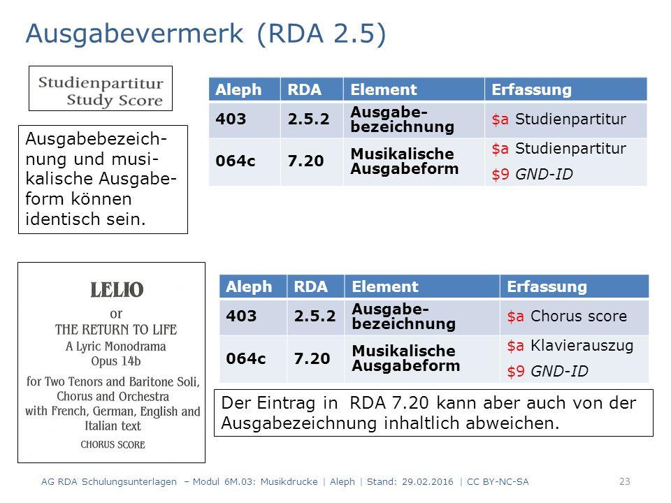 Ausgabevermerk (RDA 2.5) AG RDA Schulungsunterlagen – Modul 6M.03: Musikdrucke | Aleph | Stand: 29.02.2016 | CC BY-NC-SA 23 AlephRDAElementErfassung 4032.5.2 Ausgabe- bezeichnung $a Studienpartitur 064c7.20 Musikalische Ausgabeform $a Studienpartitur $9 GND-ID AlephRDAElementErfassung 4032.5.2 Ausgabe- bezeichnung $a Chorus score 064c7.20 Musikalische Ausgabeform $a Klavierauszug $9 GND-ID Der Eintrag in RDA 7.20 kann aber auch von der Ausgabezeichnung inhaltlich abweichen.