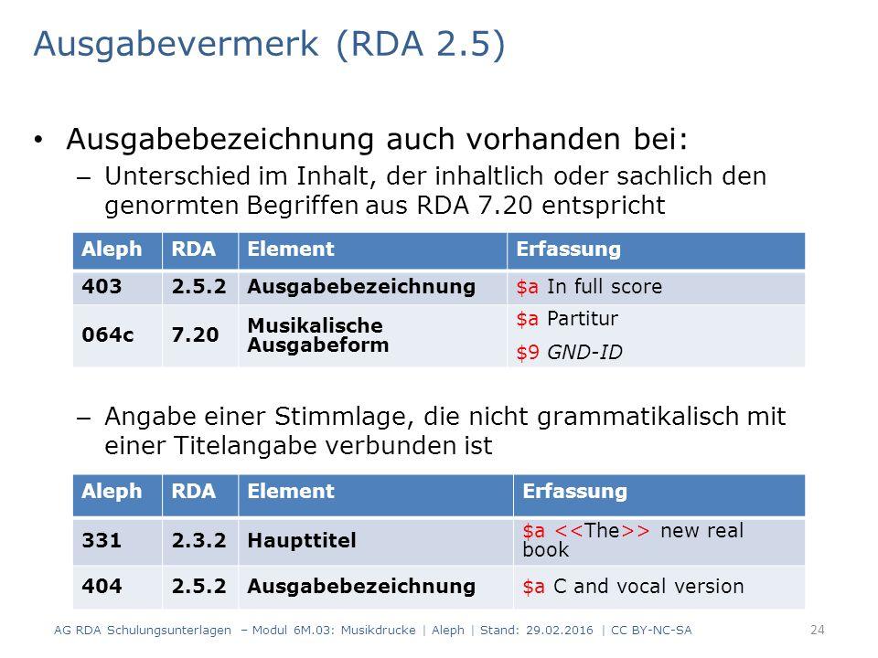 Ausgabevermerk (RDA 2.5) Ausgabebezeichnung auch vorhanden bei: – Unterschied im Inhalt, der inhaltlich oder sachlich den genormten Begriffen aus RDA 7.20 entspricht – Angabe einer Stimmlage, die nicht grammatikalisch mit einer Titelangabe verbunden ist AG RDA Schulungsunterlagen – Modul 6M.03: Musikdrucke | Aleph | Stand: 29.02.2016 | CC BY-NC-SA 24 AlephRDAElementErfassung 4032.5.2Ausgabebezeichnung$a In full score 064c7.20 Musikalische Ausgabeform $a Partitur $9 GND-ID AlephRDAElementErfassung 3312.3.2Haupttitel $a > new real book 4042.5.2Ausgabebezeichnung$a C and vocal version