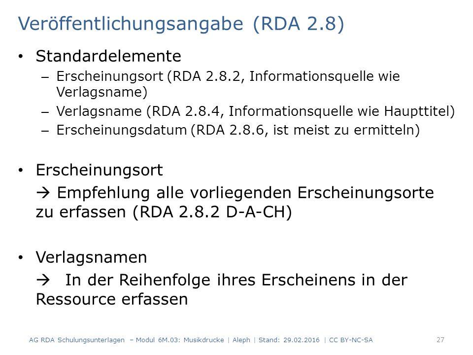 Veröffentlichungsangabe (RDA 2.8) Standardelemente – Erscheinungsort (RDA 2.8.2, Informationsquelle wie Verlagsname) – Verlagsname (RDA 2.8.4, Informationsquelle wie Haupttitel) – Erscheinungsdatum (RDA 2.8.6, ist meist zu ermitteln) Erscheinungsort  Empfehlung alle vorliegenden Erscheinungsorte zu erfassen (RDA 2.8.2 D-A-CH) Verlagsnamen  In der Reihenfolge ihres Erscheinens in der Ressource erfassen AG RDA Schulungsunterlagen – Modul 6M.03: Musikdrucke | Aleph | Stand: 29.02.2016 | CC BY-NC-SA 27