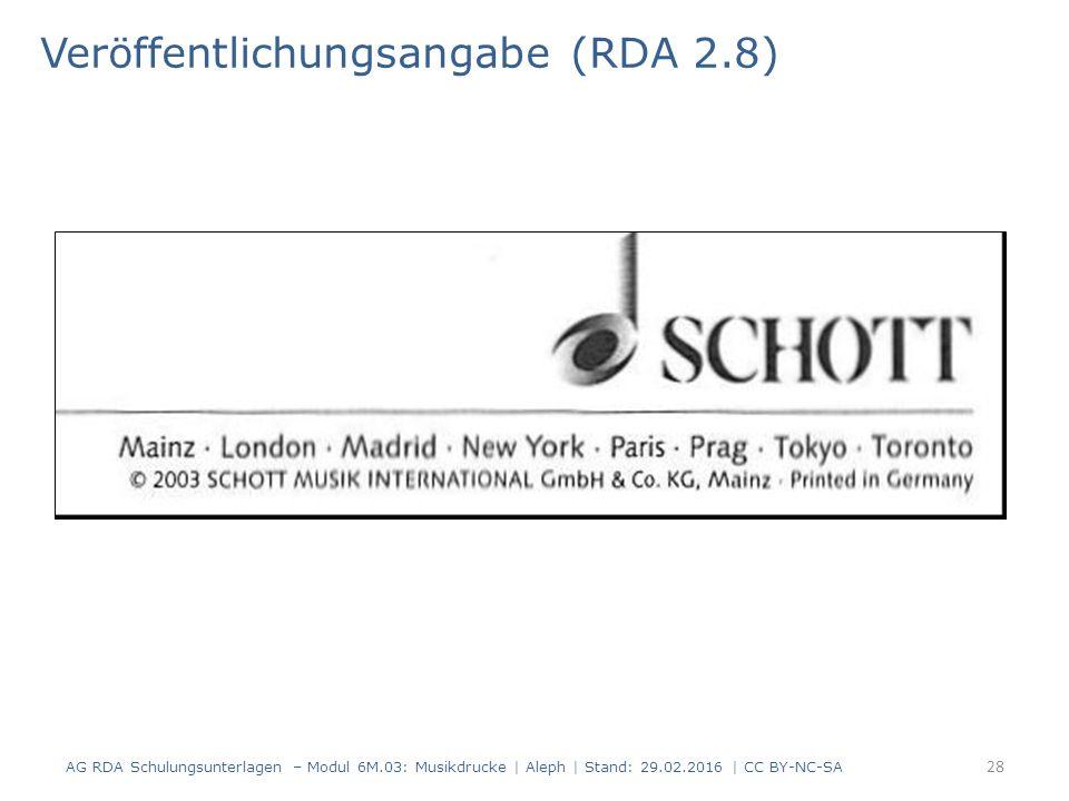 Veröffentlichungsangabe (RDA 2.8) AG RDA Schulungsunterlagen – Modul 6M.03: Musikdrucke | Aleph | Stand: 29.02.2016 | CC BY-NC-SA 28
