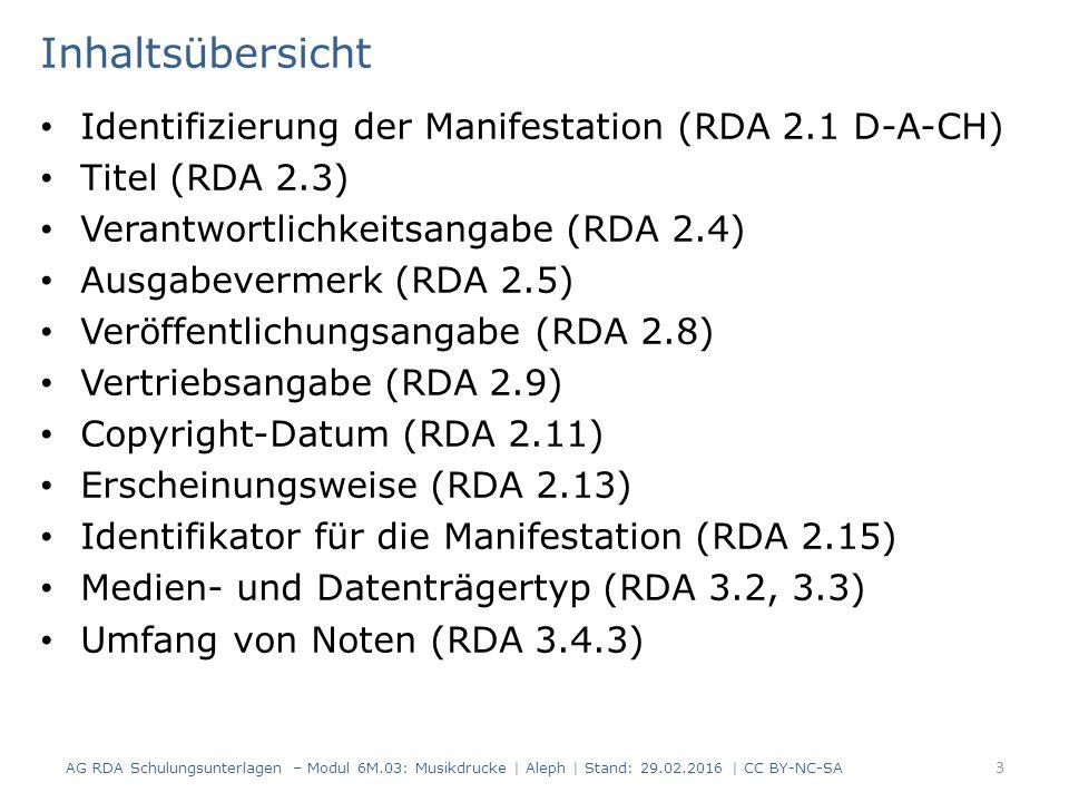 Inhaltsübersicht Identifizierung der Manifestation (RDA 2.1 D-A-CH) Titel (RDA 2.3) Verantwortlichkeitsangabe (RDA 2.4) Ausgabevermerk (RDA 2.5) Veröffentlichungsangabe (RDA 2.8) Vertriebsangabe (RDA 2.9) Copyright-Datum (RDA 2.11) Erscheinungsweise (RDA 2.13) Identifikator für die Manifestation (RDA 2.15) Medien- und Datenträgertyp (RDA 3.2, 3.3) Umfang von Noten (RDA 3.4.3) AG RDA Schulungsunterlagen – Modul 6M.03: Musikdrucke | Aleph | Stand: 29.02.2016 | CC BY-NC-SA 3