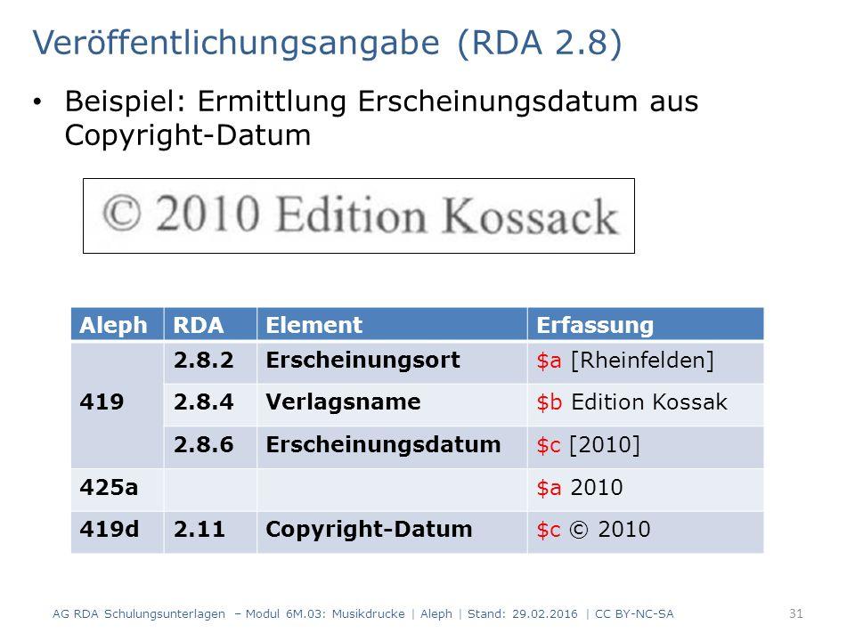 Veröffentlichungsangabe (RDA 2.8) Beispiel: Ermittlung Erscheinungsdatum aus Copyright-Datum AG RDA Schulungsunterlagen – Modul 6M.03: Musikdrucke | Aleph | Stand: 29.02.2016 | CC BY-NC-SA 31 AlephRDAElementErfassung 419 2.8.2Erscheinungsort$a [Rheinfelden] 2.8.4Verlagsname$b Edition Kossak 2.8.6Erscheinungsdatum$c [2010] 425a$a 2010 419d2.11Copyright-Datum$c © 2010